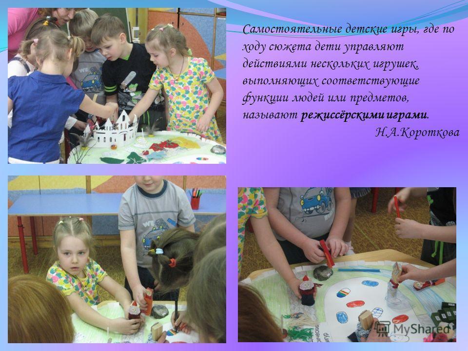 Самостоятельные детские игры, где по ходу сюжета дети управляют действиями нескольких игрушек, выполняющих соответствующие функции людей или предметов, называют режиссёрскими играми. Н.А.Короткова
