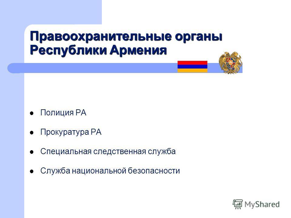 Правоохранительные органы Республики Армения Полиция РА Прокуратура РА Специальная следственная служба Служба национальной безопасности