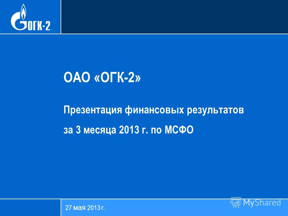 27 мая 2013 г. ОАО «ОГК-2» Презентация финансовых результатов за 3 месяца 2013 г. по МСФО