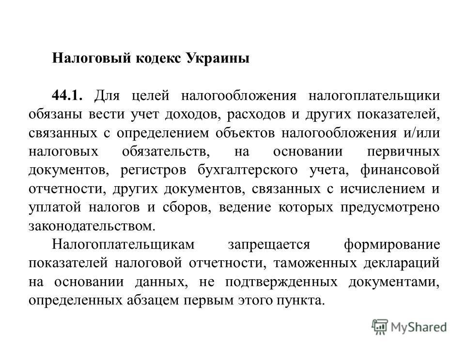 Налоговый кодекс Украины 44.1. Для целей налогообложения налогоплательщики обязаны вести учет доходов, расходов и других показателей, связанных с определением объектов налогообложения и/или налоговых обязательств, на основании первичных документов, р