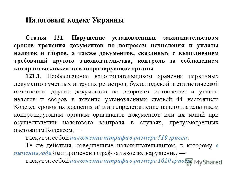 Налоговый кодекс Украины Статья 121. Нарушение установленных законодательством сроков хранения документов по вопросам исчисления и уплаты налогов и сборов, а также документов, связанных с выполнением требований другого законодательства, контроль за с