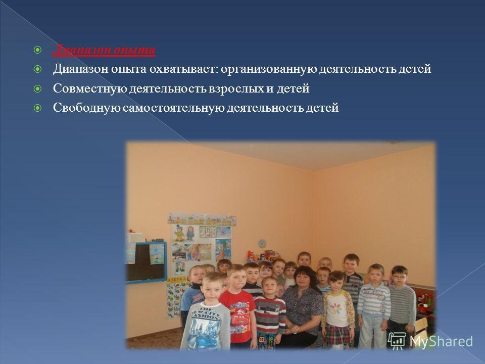 Диапазон опыта Диапазон опыта охватывает: организованную деятельность детей Совместную деятельность взрослых и детей Свободную самостоятельную деятельность детей