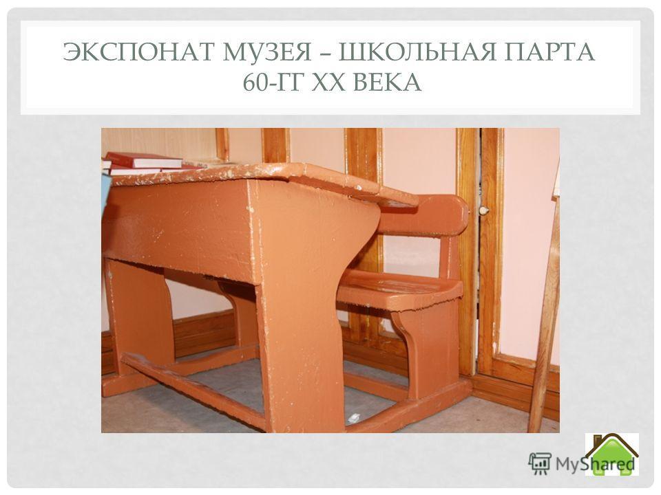 ЭКСПОНАТ МУЗЕЯ – ШКОЛЬНАЯ ПАРТА 60-ГГ XX ВЕКА