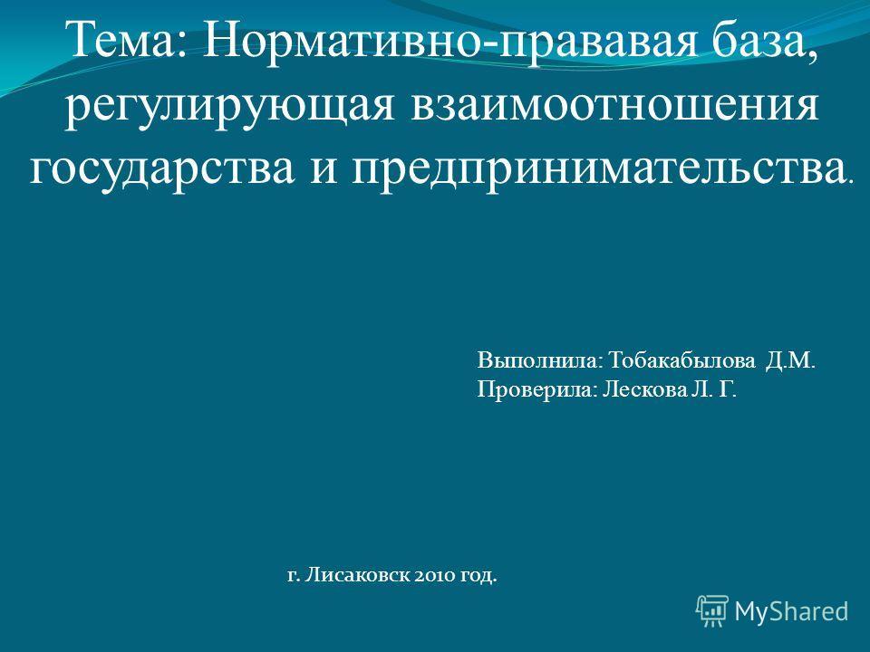 Тема: Нормативно-прававая база, регулирующая взаимоотношения государства и предпринимательства. Выполнила: Тобакабылова Д.М. Проверила: Лескова Л. Г. г. Лисаковск 2010 год.