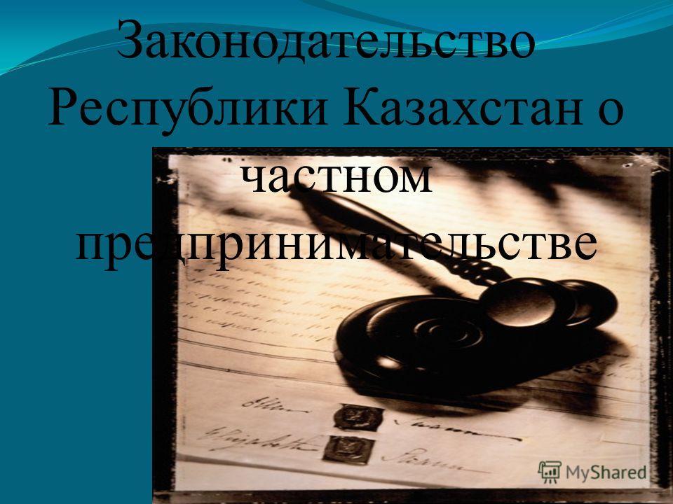 Законодательство Республики Казахстан о частном предпринимательстве