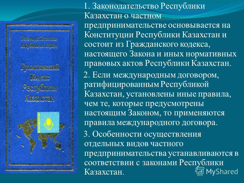 1. Законодательство Республики Казахстан о частном предпринимательстве основывается на Конституции Республики Казахстан и состоит из Гражданского кодекса, настоящего Закона и иных нормативных правовых актов Республики Казахстан. 2. Если международным