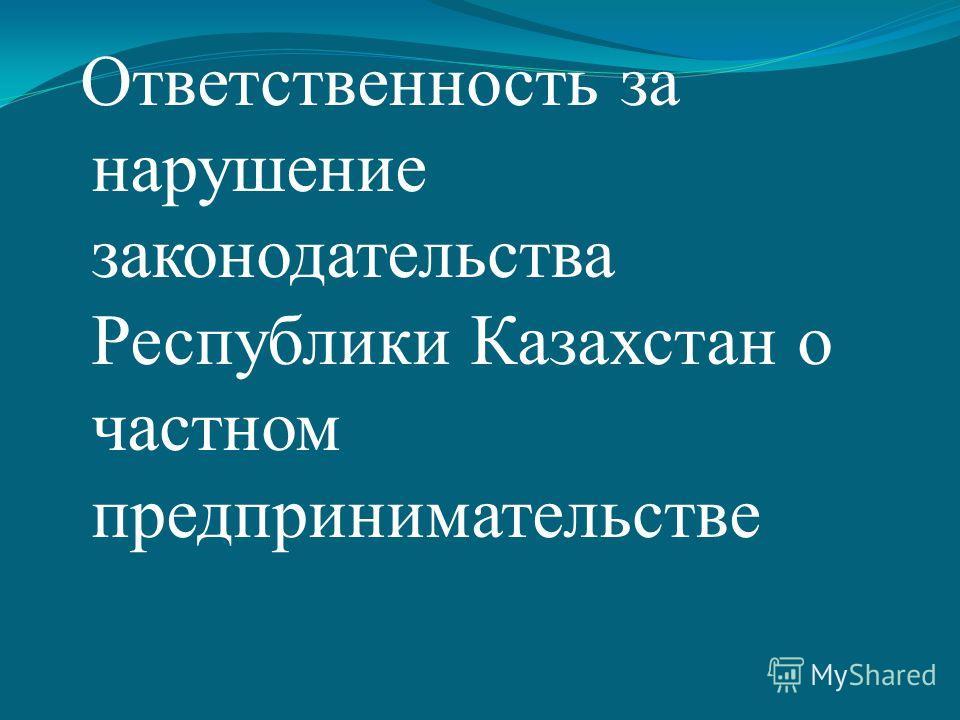 Ответственность за нарушение законодательства Республики Казахстан о частном предпринимательстве