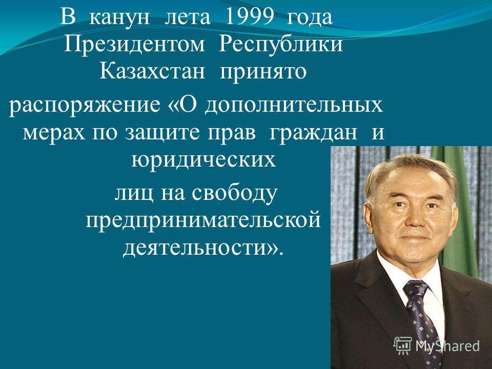 В канун лета 1999 года Президентом Республики Казахстан принято распоряжение «О дополнительных мерах по защите прав граждан и юридических лиц на свободу предпринимательской деятельности».