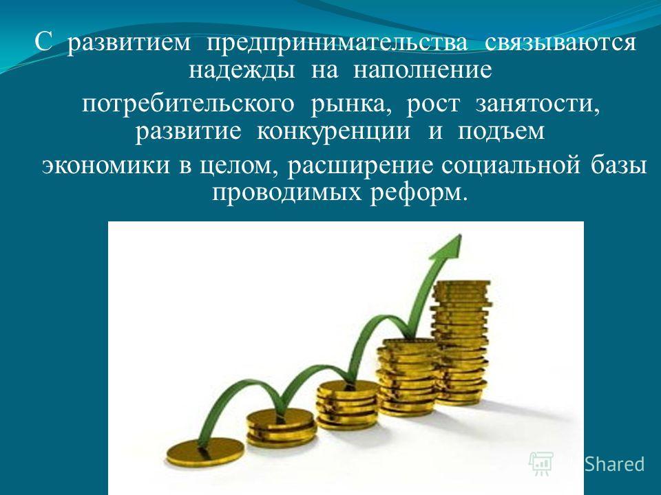 С развитием предпринимательства связываются надежды на наполнение потребительского рынка, рост занятости, развитие конкуренции и подъем экономики в целом, расширение социальной базы проводимых реформ.