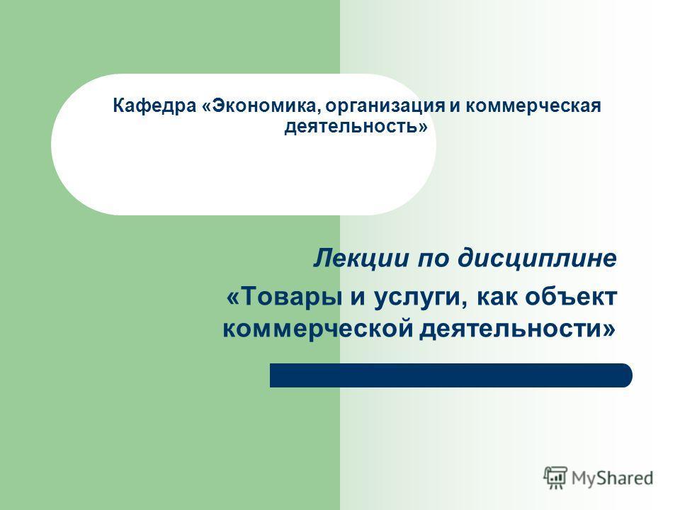 Кафедра «Экономика, организация и коммерческая деятельность» Лекции по дисциплине «Товары и услуги, как объект коммерческой деятельности»