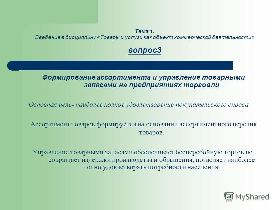 Тема 1. Введение в дисциплину «Товары и услуги как объект коммерческой деятельности» вопрос3 Формирование ассортимента и управление товарными запасами на предприятиях торговли Основная цель- наиболее полное удовлетворение покупательского спроса. Ассо