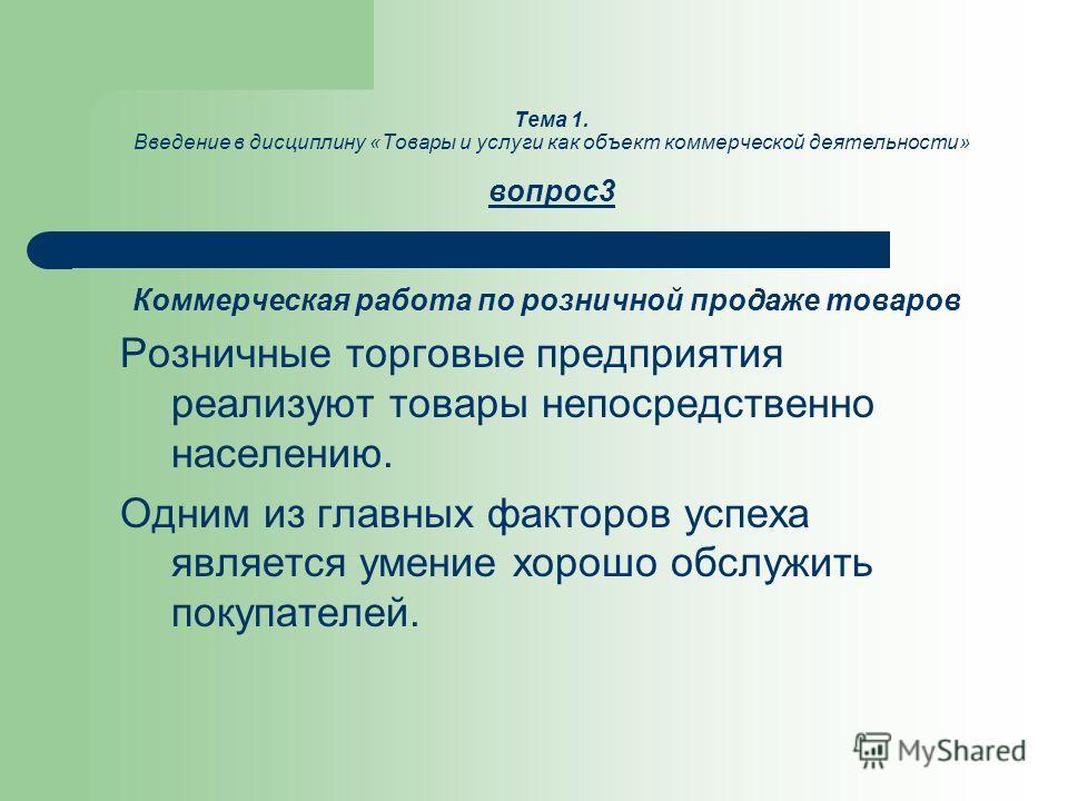 Тема 1. Введение в дисциплину «Товары и услуги как объект коммерческой деятельности» вопрос3 Коммерческая работа по розничной продаже товаров Розничные торговые предприятия реализуют товары непосредственно населению. Одним из главных факторов успеха