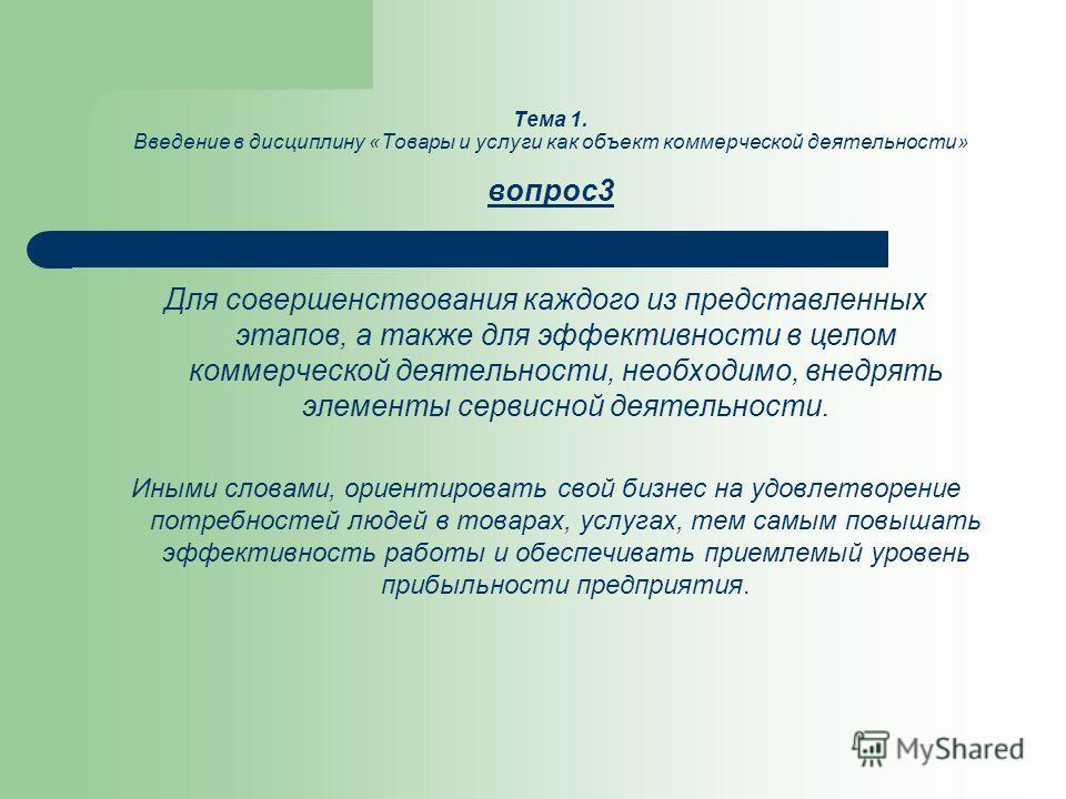 Тема 1. Введение в дисциплину «Товары и услуги как объект коммерческой деятельности» вопрос3 Для совершенствования каждого из представленных этапов, а также для эффективности в целом коммерческой деятельности, необходимо, внедрять элементы сервисной