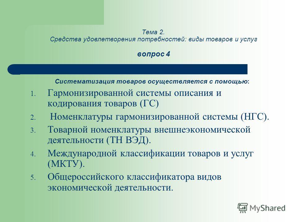 Тема 2. Средства удовлетворения потребностей: виды товаров и услуг вопрос 4 Систематизация товаров осуществляется с помощью : 1. Гармонизированной системы описания и кодирования товаров (ГС) 2. Номенклатуры гармонизированной системы (НГС). 3. Товарно
