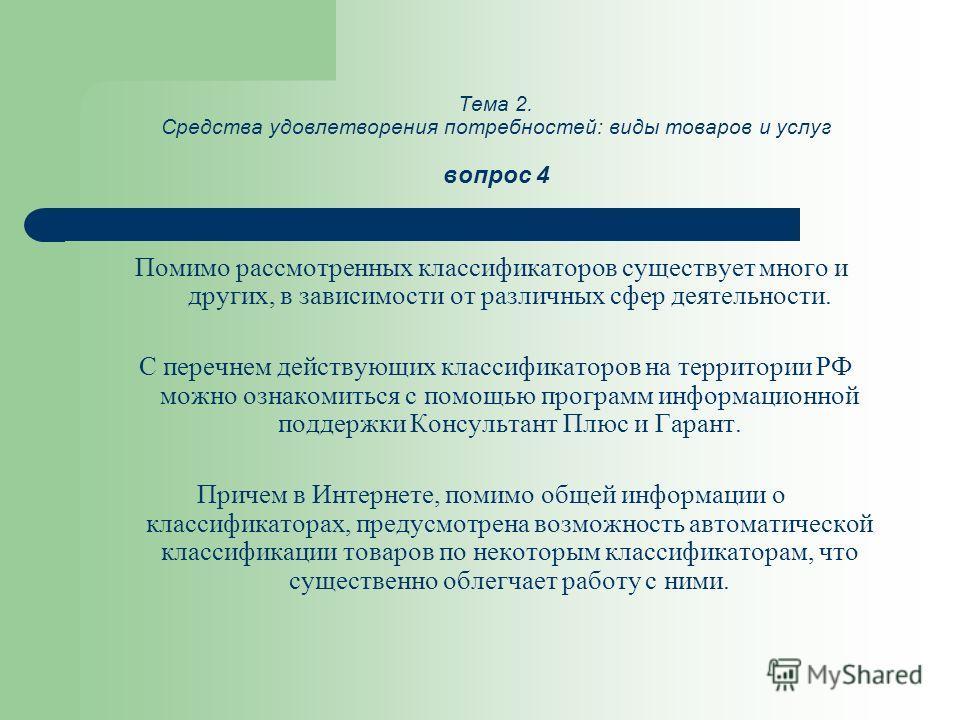 Тема 2. Средства удовлетворения потребностей: виды товаров и услуг вопрос 4 Помимо рассмотренных классификаторов существует много и других, в зависимости от различных сфер деятельности. С перечнем действующих классификаторов на территории РФ можно оз