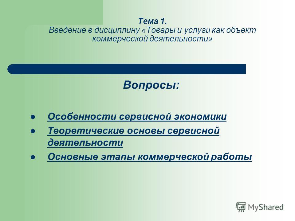 Тема 1. Введение в дисциплину «Товары и услуги как объект коммерческой деятельности» Вопросы: Особенности сервисной экономики Теоретические основы сервисной деятельности Основные этапы коммерческой работы