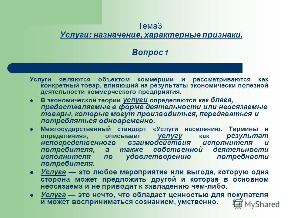 Тема3 Услуги: назначение, характерные признаки. Вопрос 1 Услуги являются объектом коммерции и рассматриваются как конкретный товар, влияющий на результаты экономически полезной деятельности коммерческого предприятия. В экономической теории услуги опр