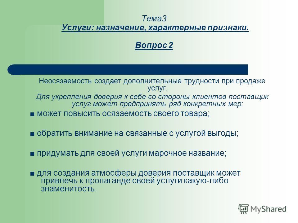 Тема3 Услуги: назначение, характерные признаки. Вопрос 2 Неосязаемость создает дополнительные трудности при продаже услуг. Для укрепления доверия к себе со стороны клиентов поставщик услуг может предпринять ряд конкретных мер: может повысить осязаемо