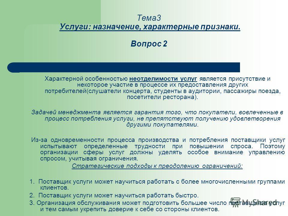 Тема3 Услуги: назначение, характерные признаки. Вопрос 2 Характерной особенностью неотделимости услуг является присутствие и некоторое участие в процессе их предоставления других потребителей(слушатели концерта, студенты в аудитории, пассажиры поезда
