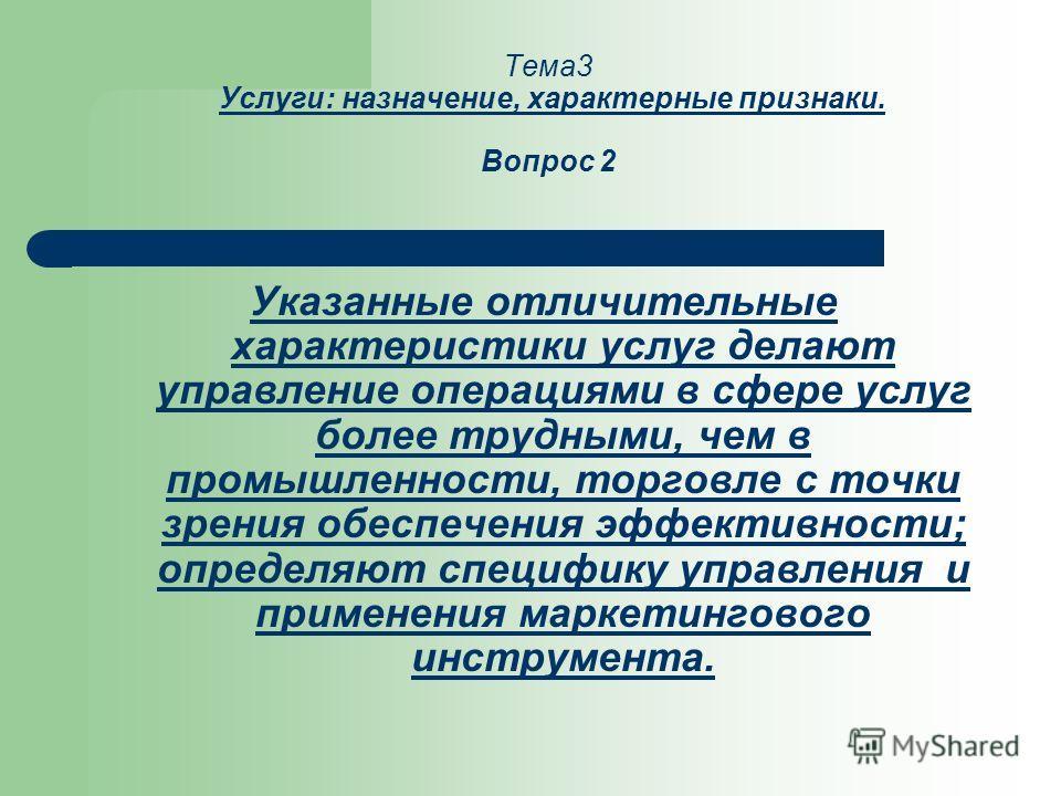 Тема3 Услуги: назначение, характерные признаки. Вопрос 2 Указанные отличительные характеристики услуг делают управление операциями в сфере услуг более трудными, чем в промышленности, торговле с точки зрения обеспечения эффективности; определяют специ
