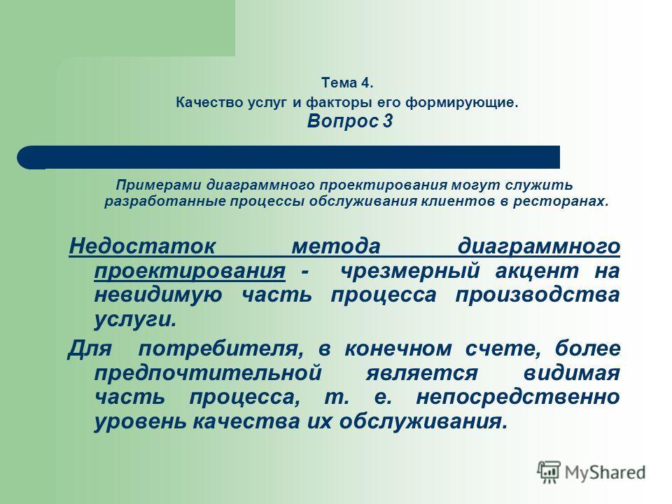 Тема 4. Качество услуг и факторы его формирующие. Вопрос 3 Примерами диаграммного проектирования могут служить разработанные процессы обслуживания клиентов в ресторанах. Недостаток метода диаграммного проектирования - чрезмерный акцент на невидимую ч