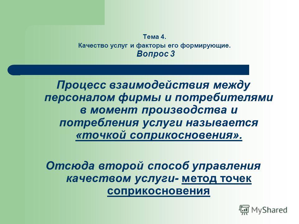 Тема 4. Качество услуг и факторы его формирующие. Вопрос 3 Процесс взаимодействия между персоналом фирмы и потребителями в момент производства и потребления услуги называется «точкой соприкосновения». Отсюда второй способ управления качеством услуги-