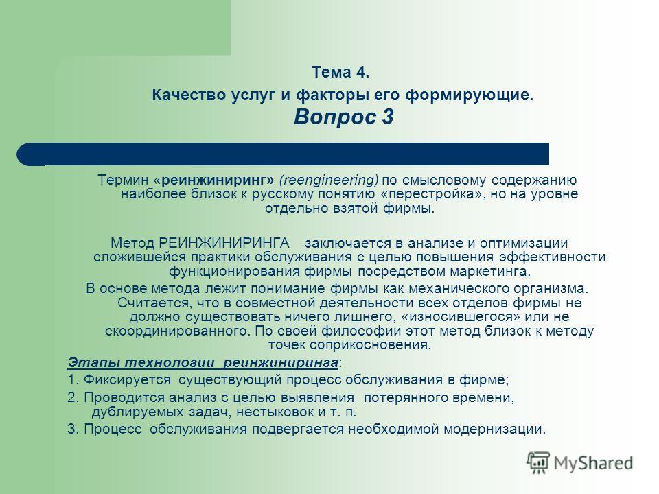 Тема 4. Качество услуг и факторы его формирующие. Вопрос 3 Термин «реинжиниринг» (reengineering) по смысловому содержанию наиболее близок к русскому понятию «перестройка», но на уровне отдельно взятой фирмы. Метод РЕИНЖИНИРИНГА заключается в анализе