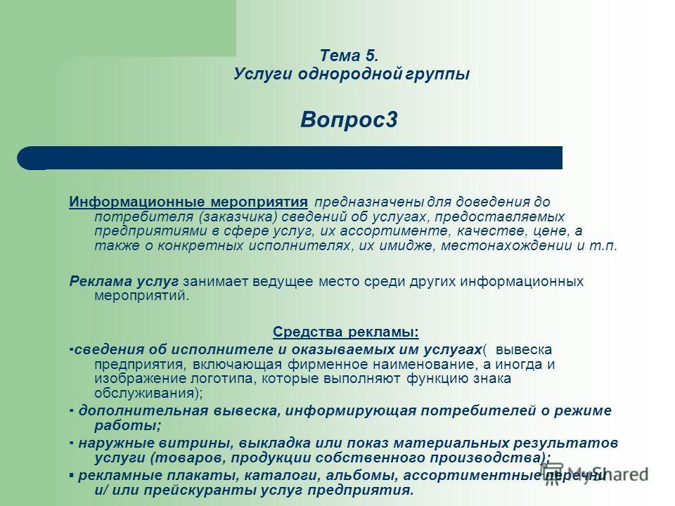 Тема 5. Услуги однородной группы Вопрос3 Информационные мероприятия предназначены для доведения до потребителя (заказчика) сведений об услугах, предоставляемых предприятиями в сфере услуг, их ассортименте, качестве, цене, а также о конкретных исполни