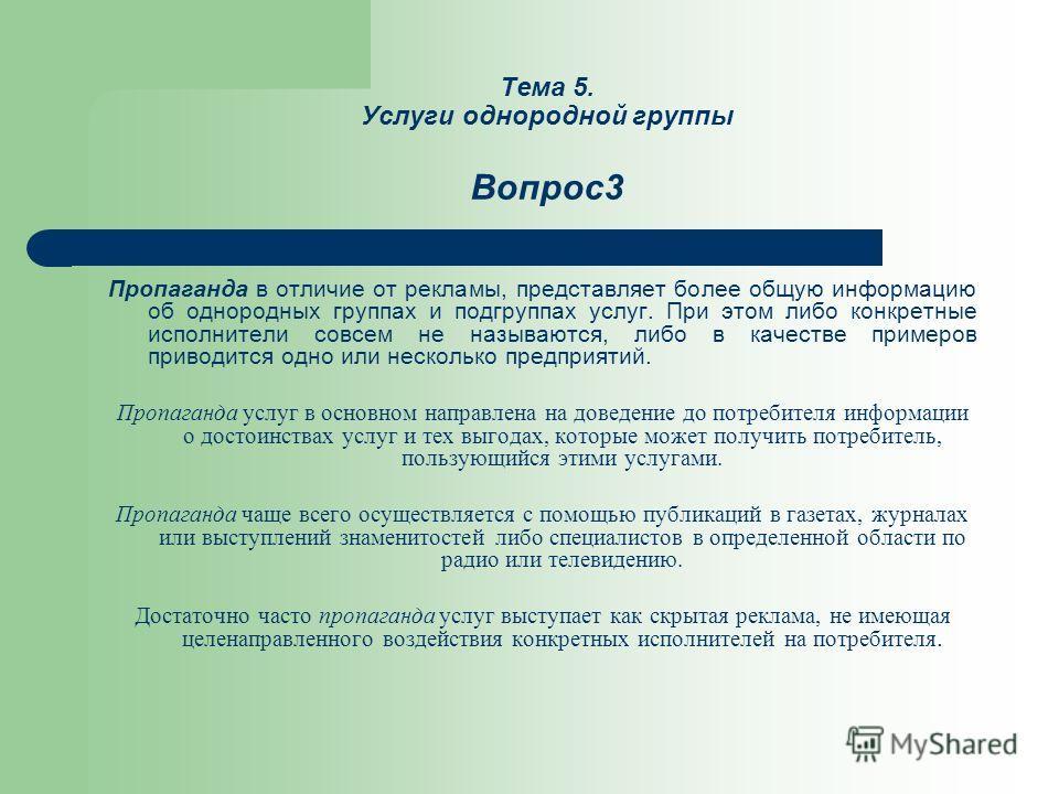 Тема 5. Услуги однородной группы Вопрос3 Пропаганда в отличие от рекламы, представляет более общую информацию об однородных группах и подгруппах услуг. При этом либо конкретные исполнители совсем не называются, либо в качестве примеров приводится одн