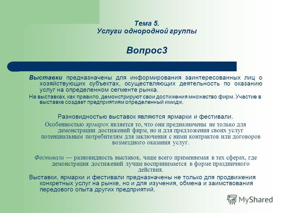 Тема 5. Услуги однородной группы Вопрос3 Выставки предназначены для информирования заинтересованных лиц о хозяйствующих субъектах, осуществляющих деятельность по оказанию услуг на определенном сегменте рынка. На выставках, как правило, демонстрируют