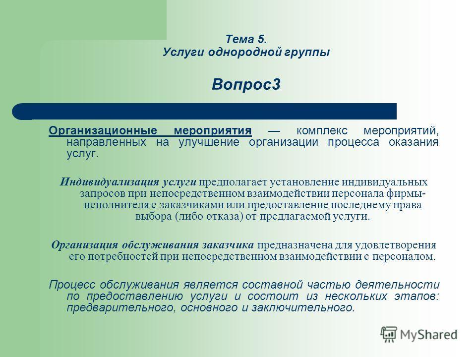 Тема 5. Услуги однородной группы Вопрос3 Организационные мероприятия комплекс мероприятий, направленных на улучшение организации процесса оказания услуг. Индивидуализация услуги предполагает установление индивидуальных запросов при непосредственном в