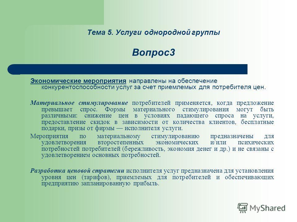 Тема 5. Услуги однородной группы Вопрос3 Экономические мероприятия направлены на обеспечение конкурентоспособности услуг за счет приемлемых для потребителя цен. Материальное стимулирование потребителей применяется, когда предложение превышает спрос.