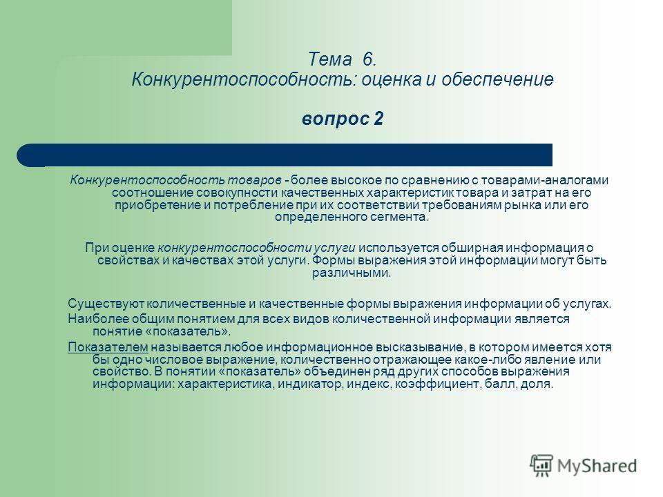 Тема 6. Конкурентоспособность: оценка и обеспечение вопрос 2 Конкурентоспособность товаров - более высокое по сравнению с товарами-аналогами соотношение совокупности качественных характеристик товара и затрат на его приобретение и потребление при их