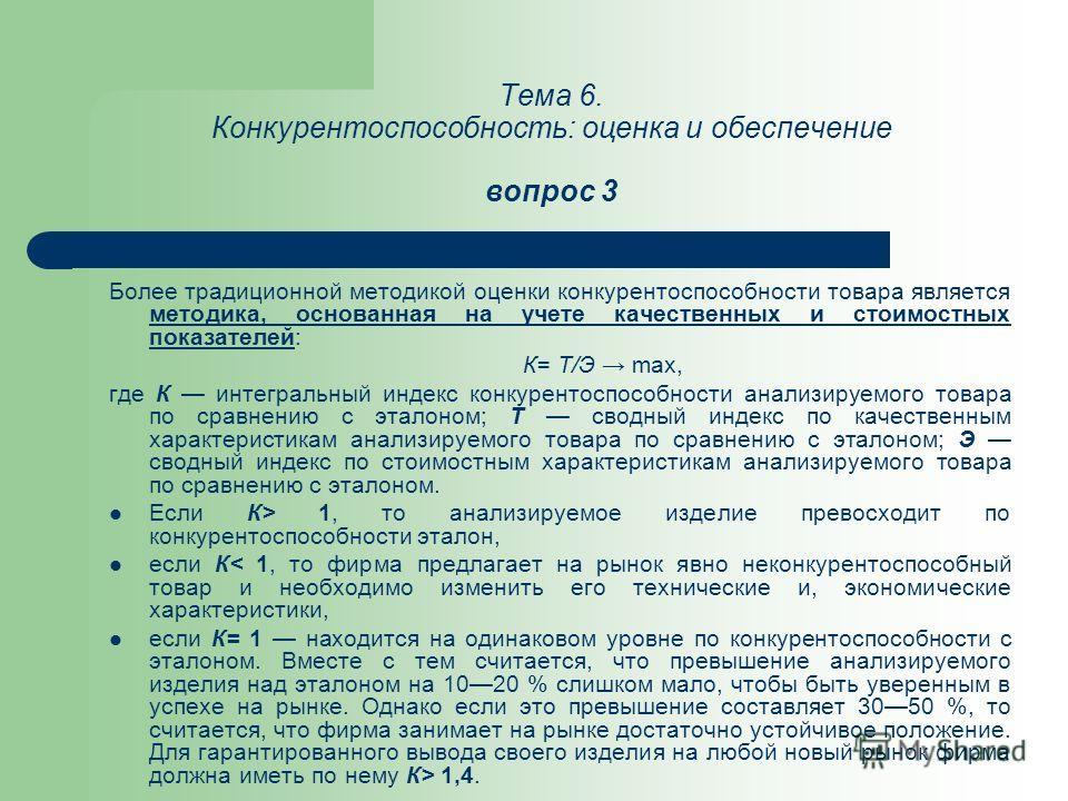 Тема 6. Конкурентоспособность: оценка и обеспечение вопрос 3 Более традиционной методикой оценки конкурентоспособности товара является методика, основанная на учете качественных и стоимостных показателей: К= Т/Э max, где К интегральный индекс конкуре