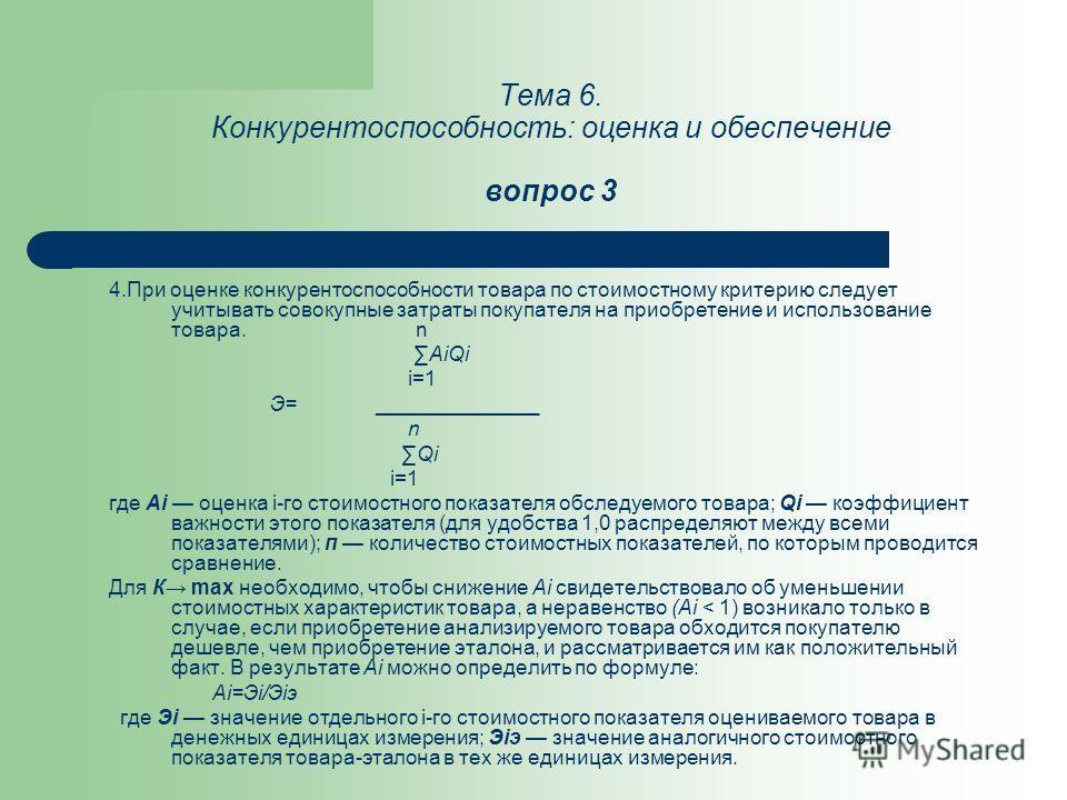 Тема 6. Конкурентоспособность: оценка и обеспечение вопрос 3 4.При оценке конкурентоспособности товара по стоимостному критерию следует учитывать совокупные затраты покупателя на приобретение и использование товара. n АiQi i=1 Э= ______________ n Qi