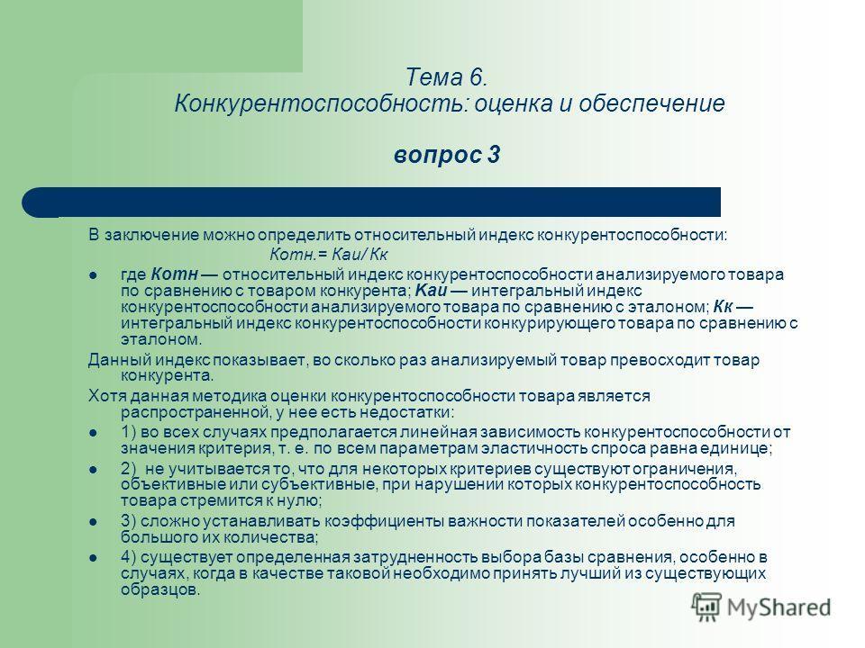 Тема 6. Конкурентоспособность: оценка и обеспечение вопрос 3 В заключение можно определить относительный индекс конкурентоспособности: Котн.= Каи/ Кк где Котн относительный индекс конкурентоспособности анализируемого товара по сравнению с товаром кон