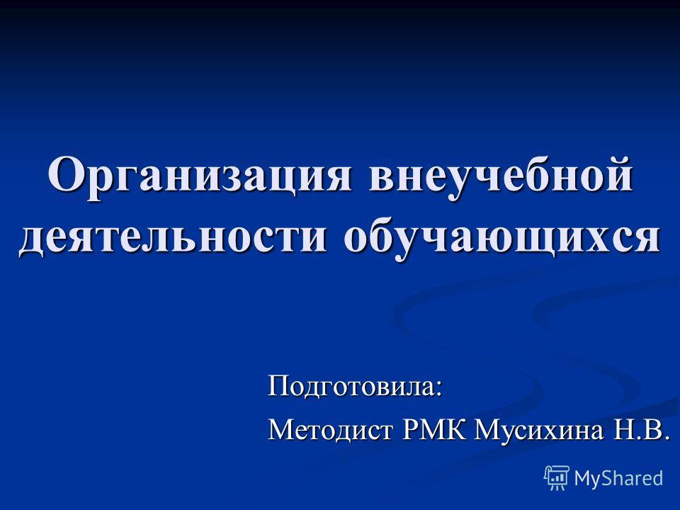 Организация внеучебной деятельности обучающихся Подготовила: Методист РМК Мусихина Н.В.