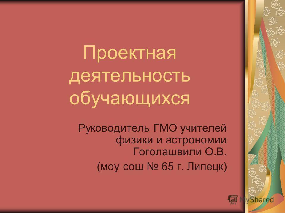 Проектная деятельность обучающихся Руководитель ГМО учителей физики и астрономии Гоголашвили О.В. (моу сош 65 г. Липецк)