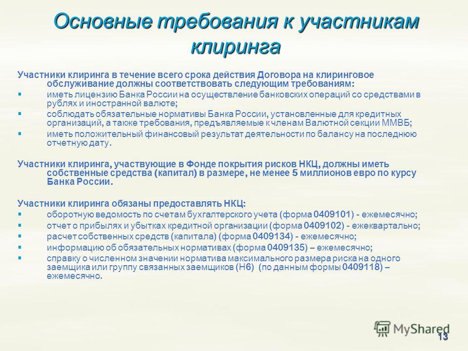 13 Основные требования к участникам клиринга Участники клиринга в течение всего срока действия Договора на клиринговое обслуживание должны соответствовать следующим требованиям : иметь лицензию Банка России на осуществление банковских операций со сре