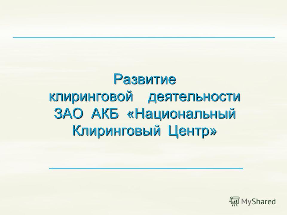 Развитие клиринговой деятельности ЗАО АКБ «Национальный Клиринговый Центр»