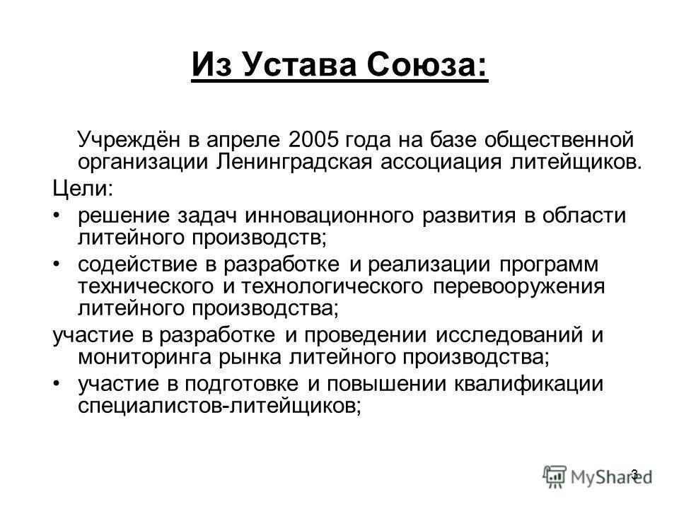 3 Из Устава Союза: Учреждён в апреле 2005 года на базе общественной организации Ленинградская ассоциация литейщиков. Цели: решение задач инновационного развития в области литейного производств; содействие в разработке и реализации программ техническо