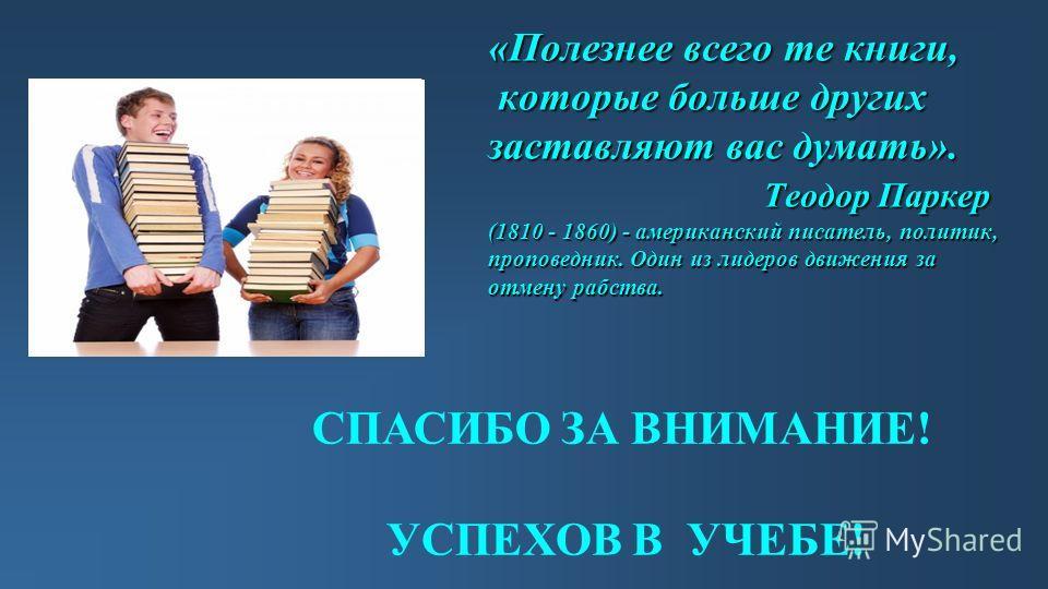 «Полезнее всего те книги, которые больше других заставляют вас думать». Теодор Паркер (1810 - 1860) - американский писатель, политик, проповедник. Один из лидеров движения за отмену рабства. УСПЕХОВ В УЧЕБЕ! СПАСИБО ЗА ВНИМАНИЕ!