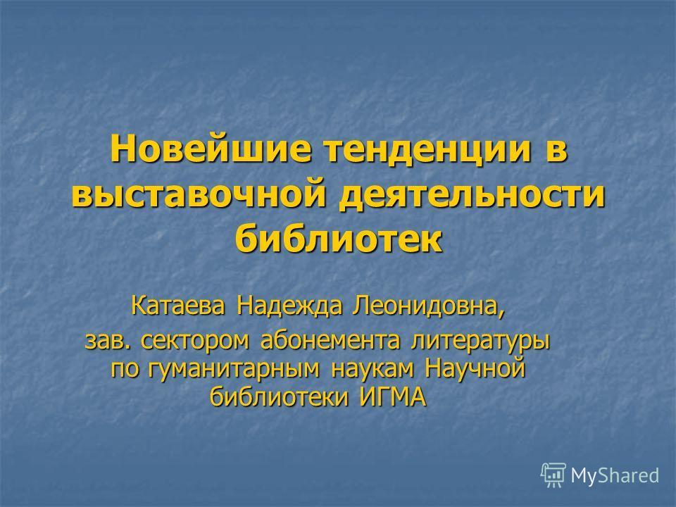 Новейшие тенденции в выставочной деятельности библиотек Катаева Надежда Леонидовна, зав. сектором абонемента литературы по гуманитарным наукам Научной библиотеки ИГМА