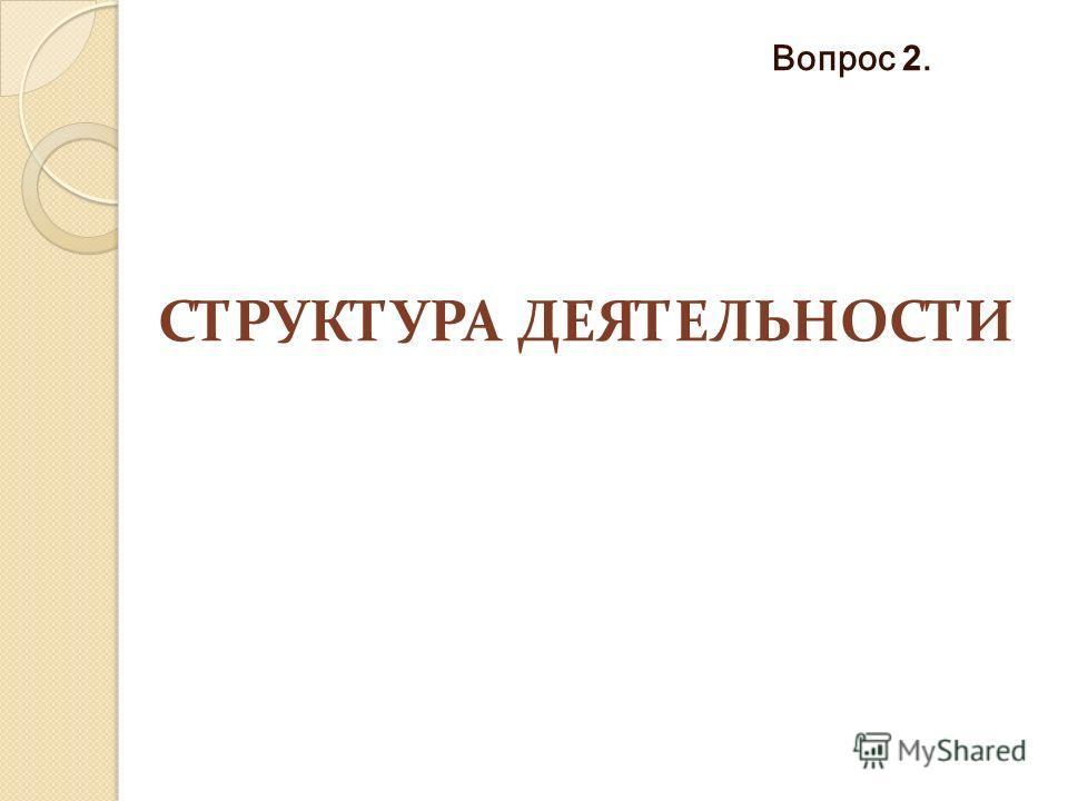 СТРУКТУРА ДЕЯТЕЛЬНОСТИ Вопрос 2.