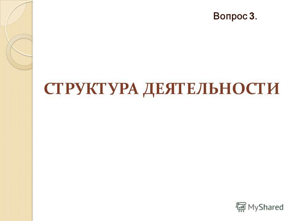 СТРУКТУРА ДЕЯТЕЛЬНОСТИ Вопрос 3.