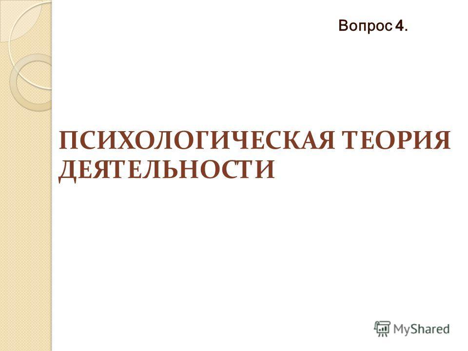 ПСИХОЛОГИЧЕСКАЯ ТЕОРИЯ ДЕЯТЕЛЬНОСТИ Вопрос 4.