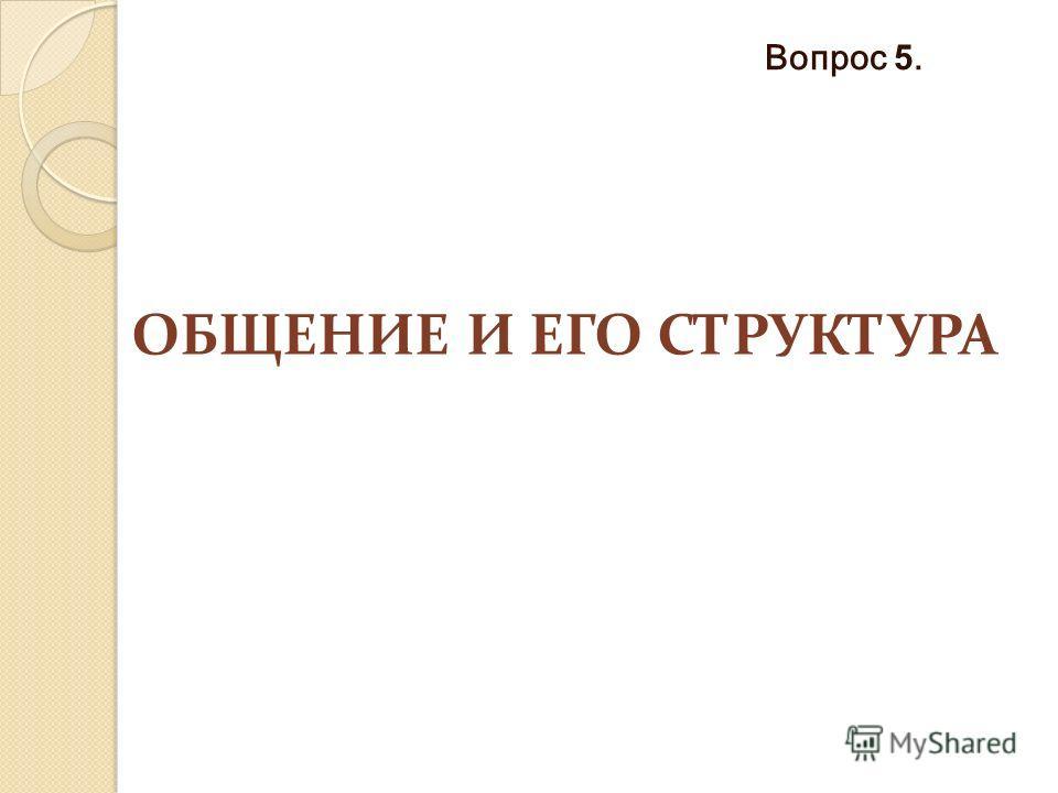 ОБЩЕНИЕ И ЕГО СТРУКТУРА Вопрос 5.