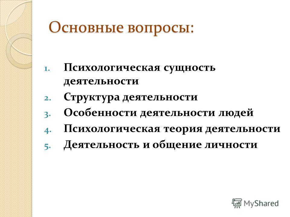 Основные вопросы: 1. Психологическая сущность деятельности 2. Структура деятельности 3. Особенности деятельности людей 4. Психологическая теория деятельности 5. Деятельность и общение личности