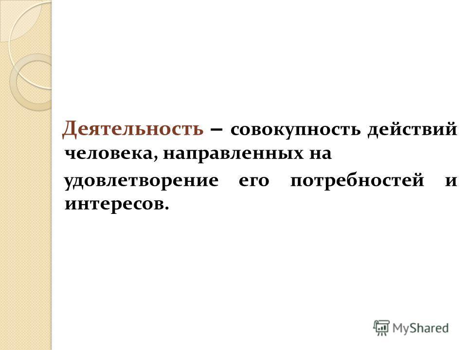 Деятельность – совокупность действий человека, направленных на удовлетворение его потребностей и интересов.