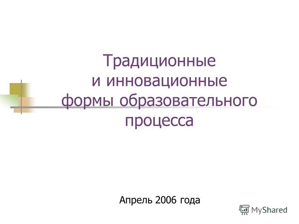 Традиционные и инновационные формы образовательного процесса Апрель 2006 года